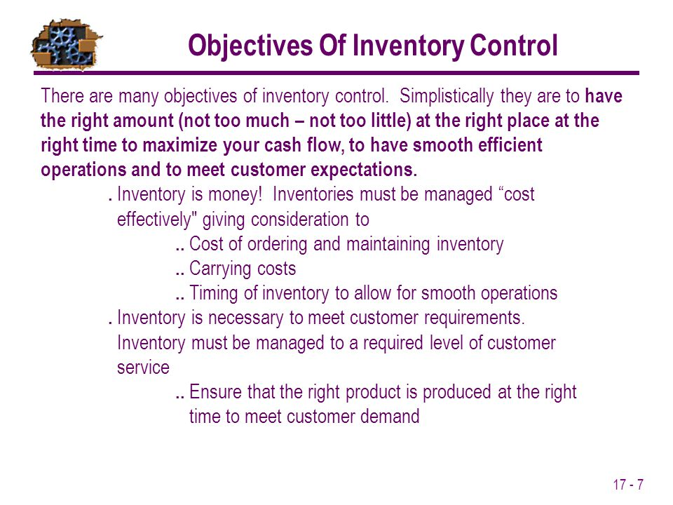 17 - 7 There are many objectives of inventory control. Simplistically they are to have the right amount (not too much – not too little) at the right p