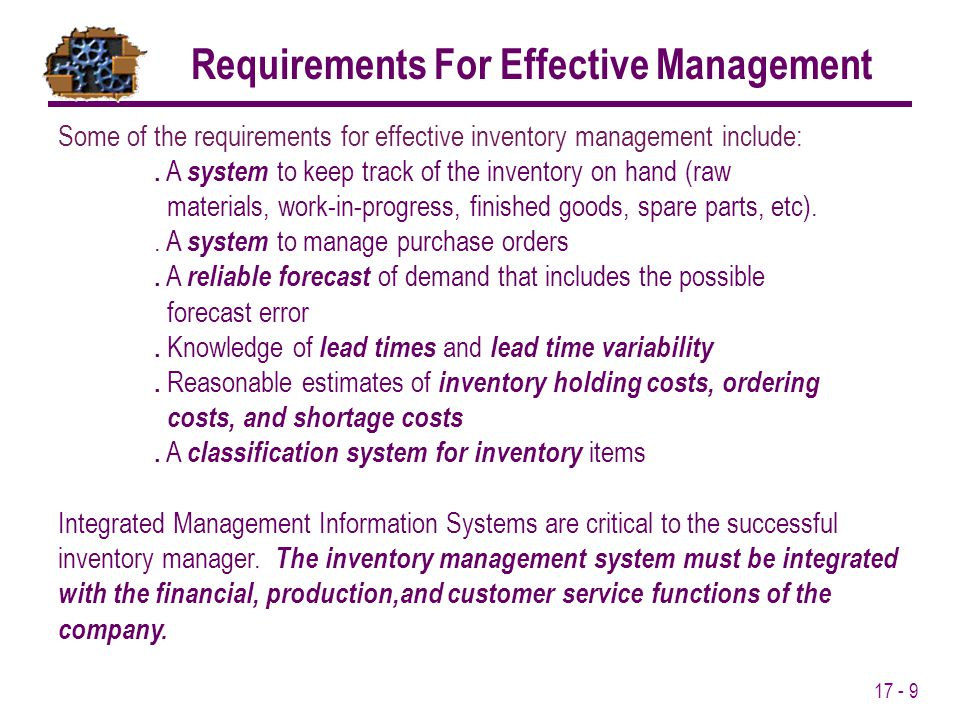 17 - 9 Some of the requirements for effective inventory management include:. A system to keep track of the inventory on hand (raw materials, work-in-p