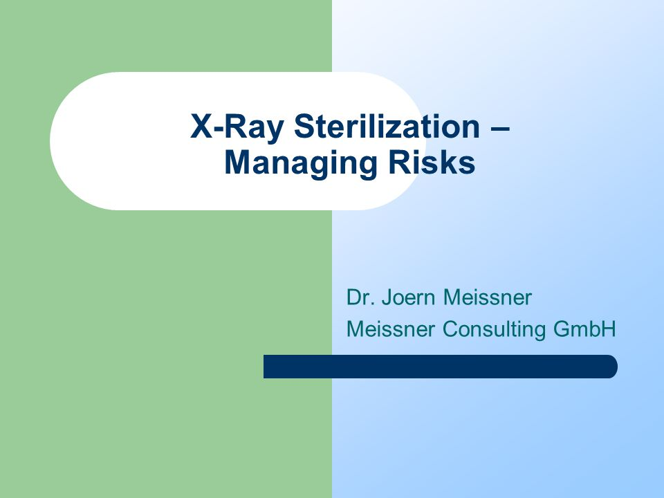 X-Ray Sterilization – Managing Risks Dr. Joern Meissner Meissner Consulting GmbH