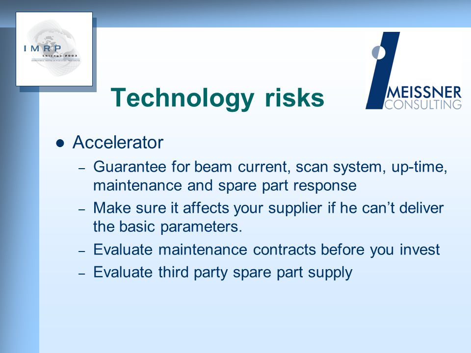 Technology risks Accelerator – Guarantee for beam current, scan system, up-time, maintenance and spare part response – Make sure it affects your supplier if he cant deliver the basic parameters.