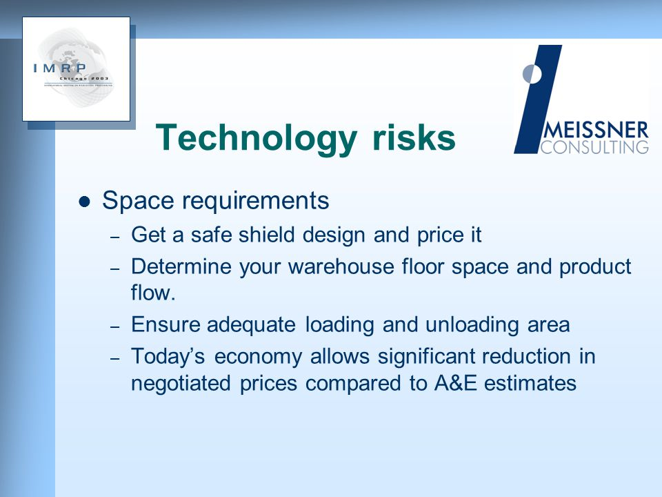 Technology risks Space requirements – Get a safe shield design and price it – Determine your warehouse floor space and product flow.