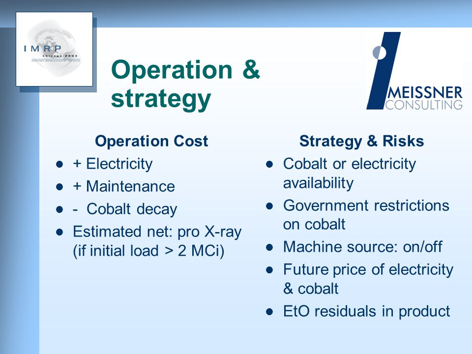 Operation & strategy Operation Cost + Electricity + Maintenance - Cobalt decay Estimated net: pro X-ray (if initial load > 2 MCi) Strategy & Risks Cobalt or electricity availability Government restrictions on cobalt Machine source: on/off Future price of electricity & cobalt EtO residuals in product