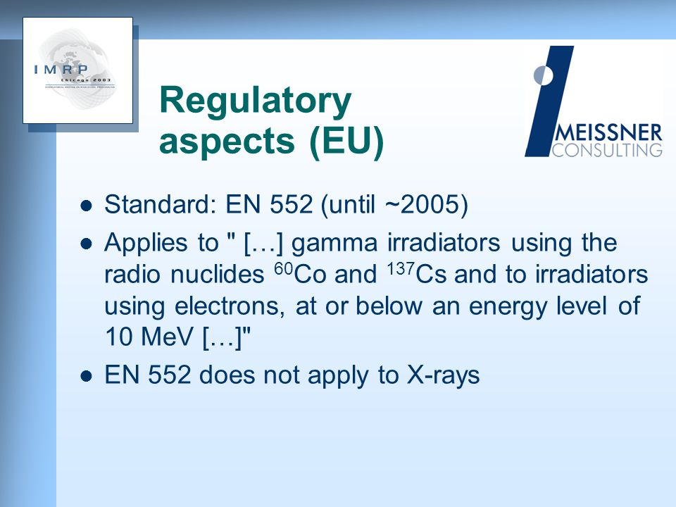 Regulatory aspects (EU) Standard: EN 552 (until ~2005) Applies to […] gamma irradiators using the radio nuclides 60 Co and 137 Cs and to irradiators using electrons, at or below an energy level of 10 MeV […] EN 552 does not apply to X-rays