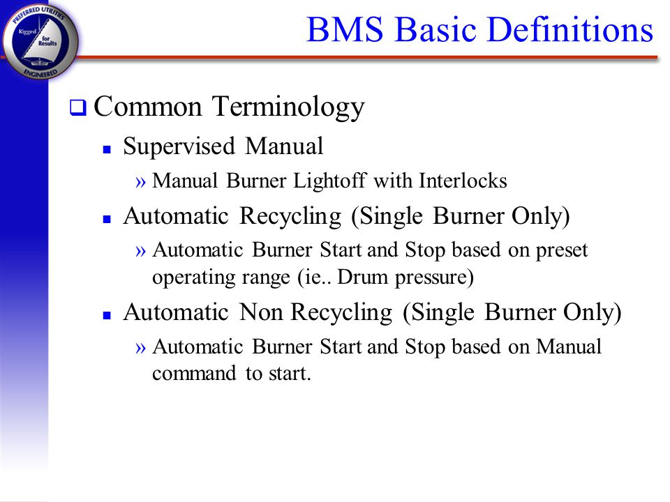 BMS Basic Definitions q Common Terminology n Supervised Manual »Manual Burner Lightoff with Interlocks n Automatic Recycling (Single Burner Only) »Aut