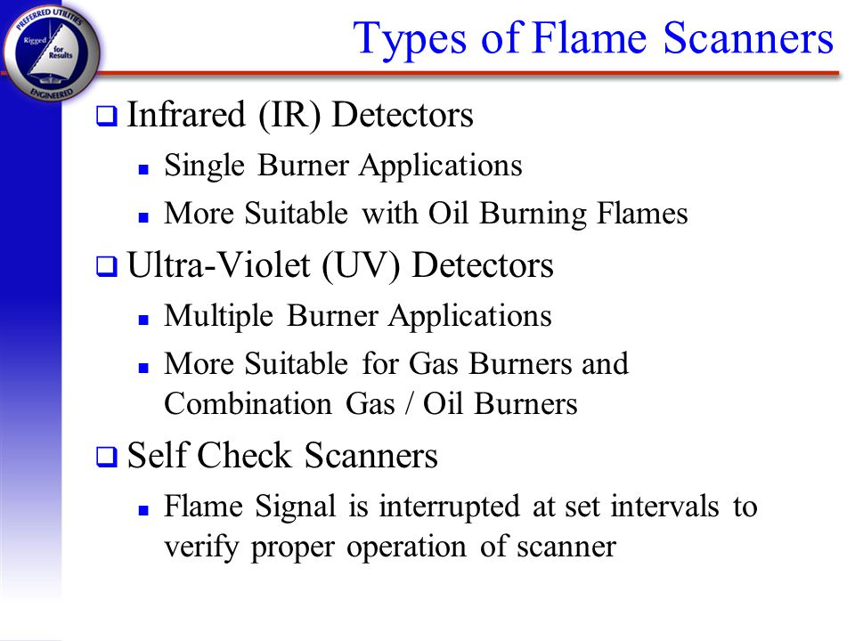 Types of Flame Scanners q Infrared (IR) Detectors n Single Burner Applications n More Suitable with Oil Burning Flames q Ultra-Violet (UV) Detectors n