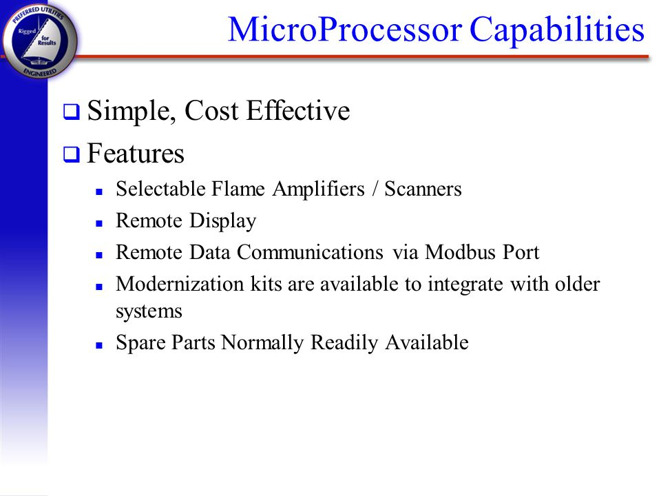MicroProcessor Capabilities q Simple, Cost Effective q Features n Selectable Flame Amplifiers / Scanners n Remote Display n Remote Data Communications