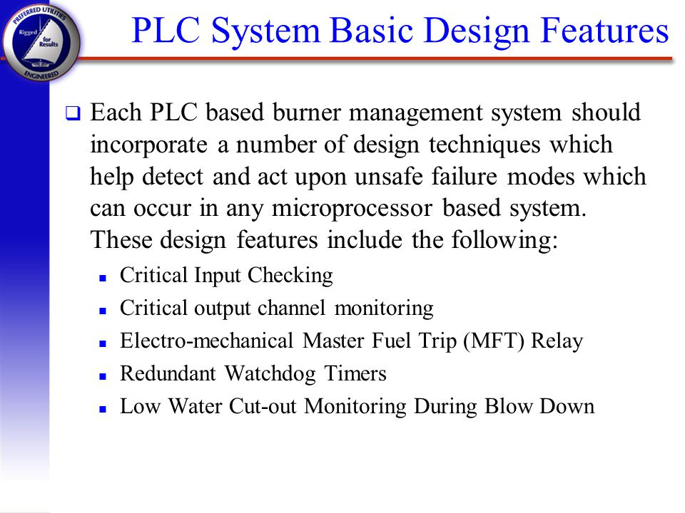 q Each PLC based burner management system should incorporate a number of design techniques which help detect and act upon unsafe failure modes which c