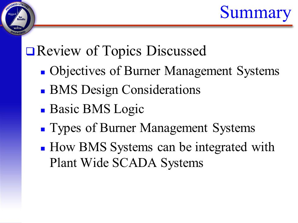 Summary q Review of Topics Discussed n Objectives of Burner Management Systems n BMS Design Considerations n Basic BMS Logic n Types of Burner Managem