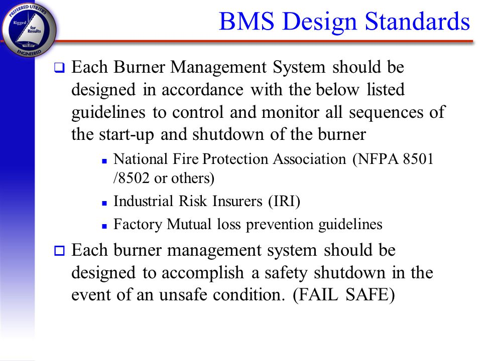 BMS Design Standards q Each Burner Management System should be designed in accordance with the below listed guidelines to control and monitor all sequ