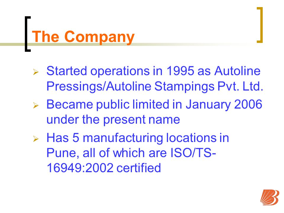 The Company Started operations in 1995 as Autoline Pressings/Autoline Stampings Pvt.