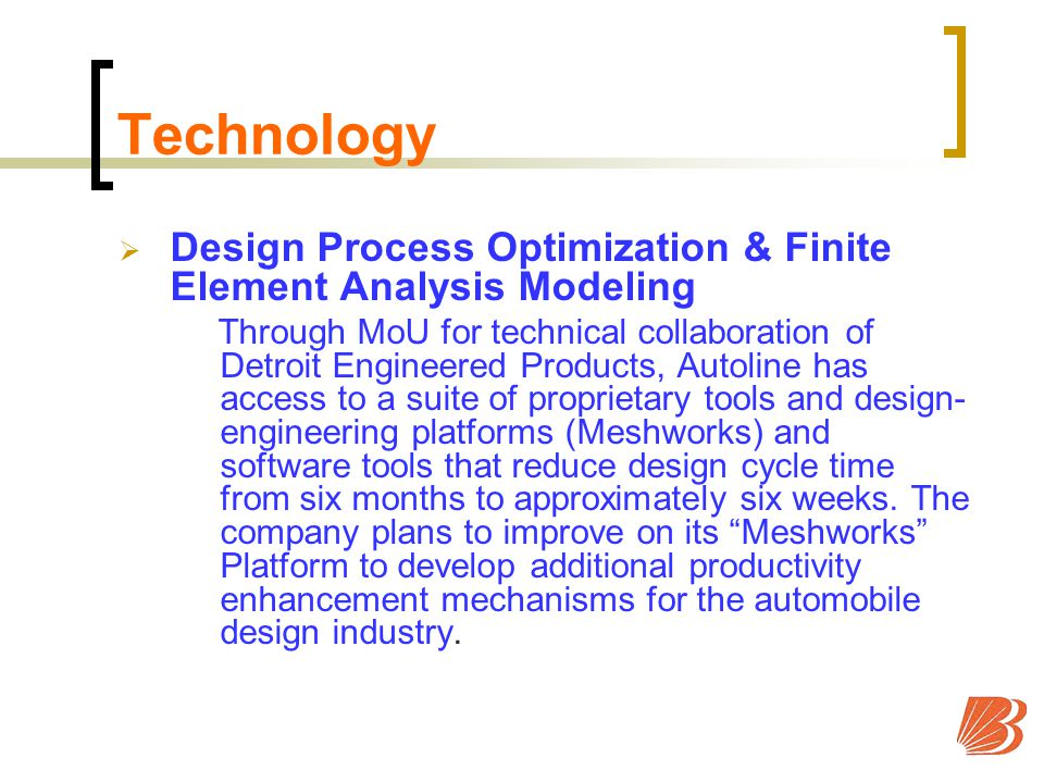 Technology Design Process Optimization & Finite Element Analysis Modeling Through MoU for technical collaboration of Detroit Engineered Products, Autoline has access to a suite of proprietary tools and design- engineering platforms (Meshworks) and software tools that reduce design cycle time from six months to approximately six weeks.