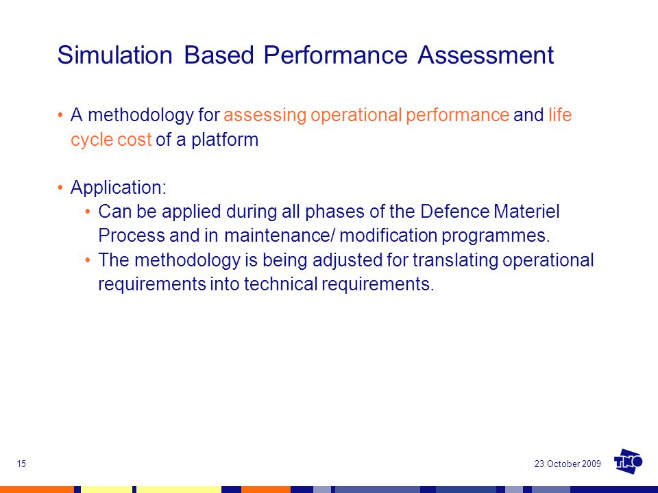 23 October 200915 Simulation Based Performance Assessment A methodology for assessing operational performance and life cycle cost of a platform Applic