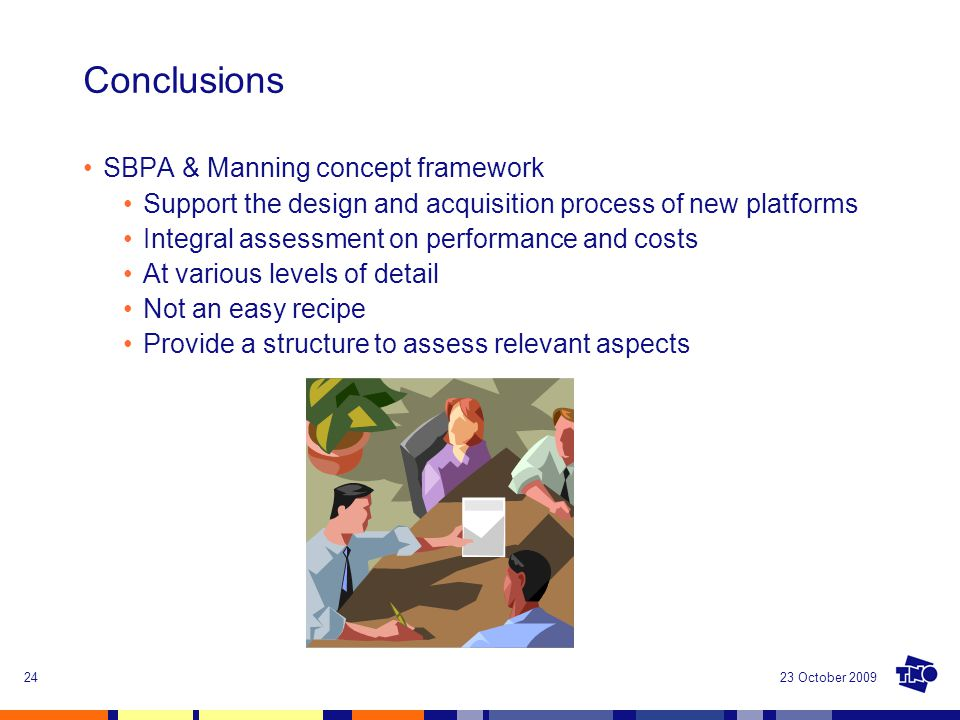 23 October 200924 Conclusions SBPA & Manning concept framework Support the design and acquisition process of new platforms Integral assessment on perf