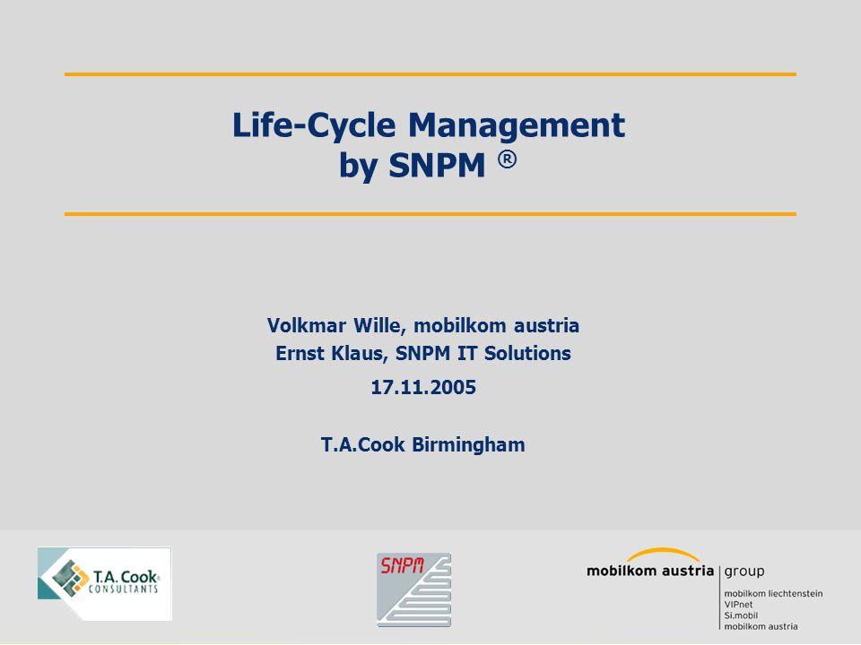 Volkmar Wille, mobilkom austria Ernst Klaus, SNPM IT Solutions 17.11.2005 T.A.Cook Birmingham Life-Cycle Management by SNPM ®