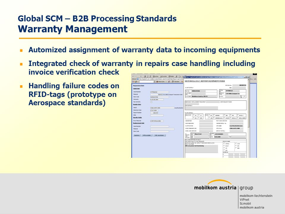 Volkmar Wille Ernst Klaus Automized assignment of warranty data to incoming equipments Integrated check of warranty in repairs case handling including invoice verification check Handling failure codes on RFID-tags (prototype on Aerospace standards) Global SCM – B2B Processing Standards Warranty Management