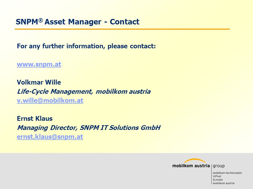Volkmar Wille Ernst Klaus SNPM ® Asset Manager - Contact For any further information, please contact: www.snpm.at Volkmar Wille Life-Cycle Management, mobilkom austria v.wille@mobilkom.at Ernst Klaus Managing Director, SNPM IT Solutions GmbH ernst.klaus@snpm.at