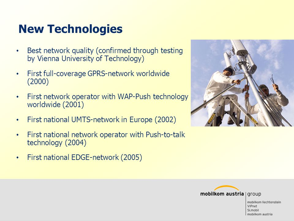 Volkmar Wille Ernst Klaus New Technologies Best network quality (confirmed through testing by Vienna University of Technology) First full-coverage GPRS-network worldwide (2000) First network operator with WAP-Push technology worldwide (2001) First national UMTS-network in Europe (2002) First national network operator with Push-to-talk technology (2004) First national EDGE-network (2005)