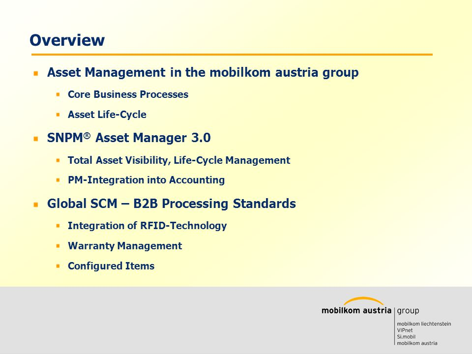 Volkmar Wille Ernst Klaus Asset Management in the mobilkom austria group Core Business Processes Asset Life-Cycle SNPM ® Asset Manager 3.0 Total Asset Visibility, Life-Cycle Management PM-Integration into Accounting Global SCM – B2B Processing Standards Integration of RFID-Technology Warranty Management Configured Items Overview