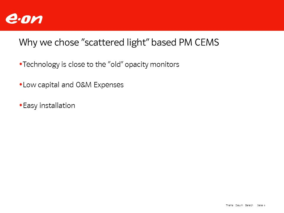 Seite 4Thema Datum Bereich Why we chose scattered light based PM CEMS Technology is close to the old opacity monitors Low capital and O&M Expenses Easy installation