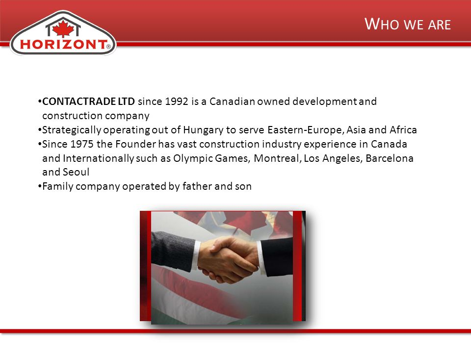 W HO WE ARE CONTACTRADE LTD since 1992 is a Canadian owned development and construction company Strategically operating out of Hungary to serve Eastern-Europe, Asia and Africa Since 1975 the Founder has vast construction industry experience in Canada and Internationally such as Olympic Games, Montreal, Los Angeles, Barcelona and Seoul Family company operated by father and son
