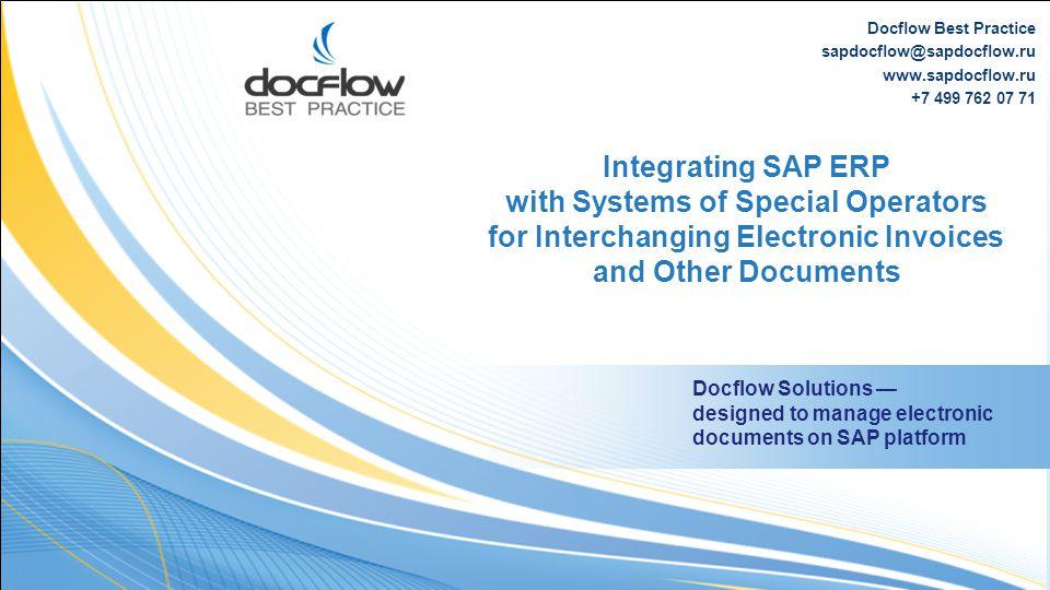 Docflow Best Practice sapdocflow@sapdocflow.ru www.sapdocflow.ru +7 499 762 07 71 Integrating SAP ERP with Systems of Special Operators for Interchang