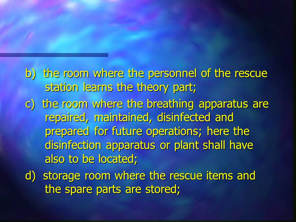 b) the room where the personnel of the rescue station learns the theory part; c) the room where the breathing apparatus are repaired, maintained, disinfected and prepared for future operations; here the disinfection apparatus or plant shall have also to be located; d) storage room where the rescue items and the spare parts are stored;