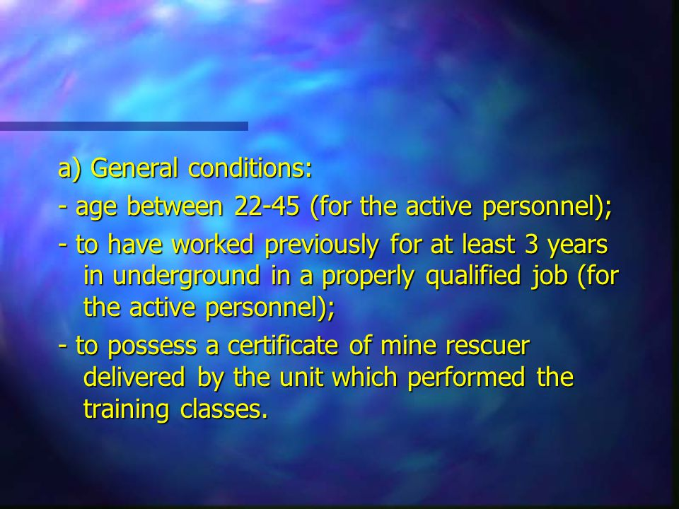 a) General conditions: - age between 22-45 (for the active personnel); - to have worked previously for at least 3 years in underground in a properly qualified job (for the active personnel); - to possess a certificate of mine rescuer delivered by the unit which performed the training classes.
