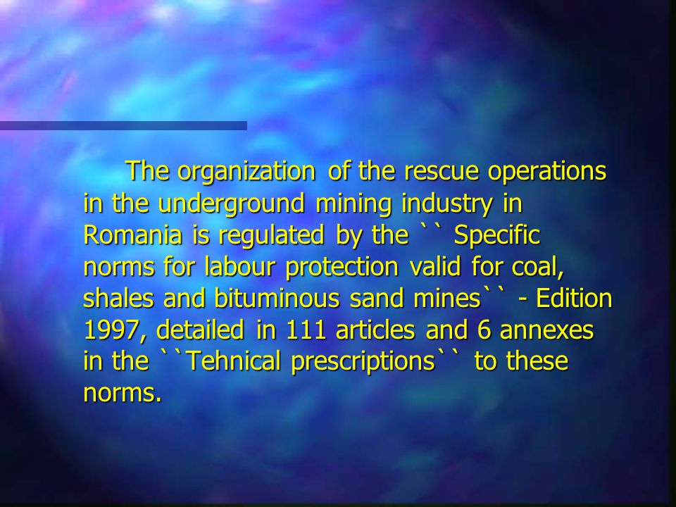 The organization of the rescue operations in the underground mining industry in Romania is regulated by the `` Specific norms for labour protection valid for coal, shales and bituminous sand mines`` - Edition 1997, detailed in 111 articles and 6 annexes in the ``Tehnical prescriptions`` to these norms.
