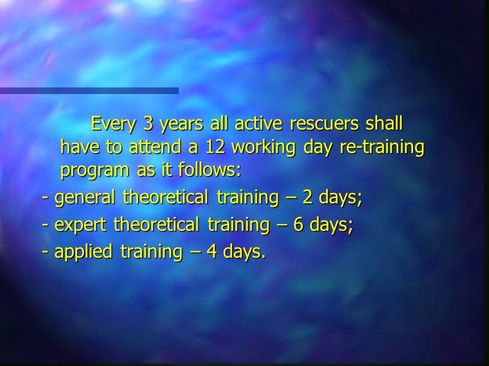 Every 3 years all active rescuers shall have to attend a 12 working day re-training program as it follows: - general theoretical training – 2 days; - expert theoretical training – 6 days; - applied training – 4 days.