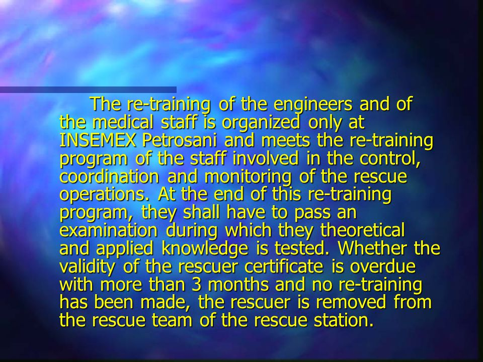 The re-training of the engineers and of the medical staff is organized only at INSEMEX Petrosani and meets the re-training program of the staff involved in the control, coordination and monitoring of the rescue operations.