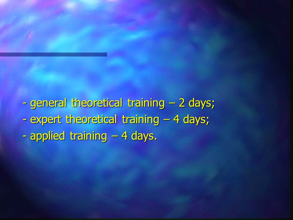 - general theoretical training – 2 days; - expert theoretical training – 4 days; - applied training – 4 days.