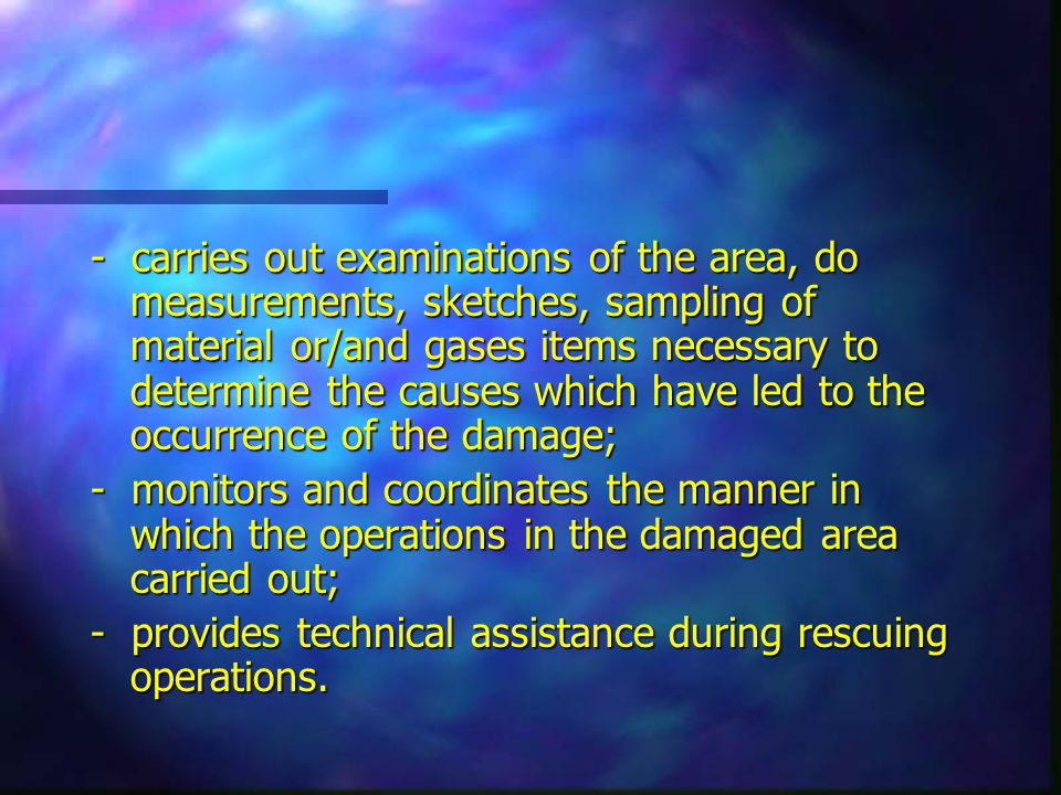 - carries out examinations of the area, do measurements, sketches, sampling of material or/and gases items necessary to determine the causes which have led to the occurrence of the damage; - monitors and coordinates the manner in which the operations in the damaged area carried out; - provides technical assistance during rescuing operations.