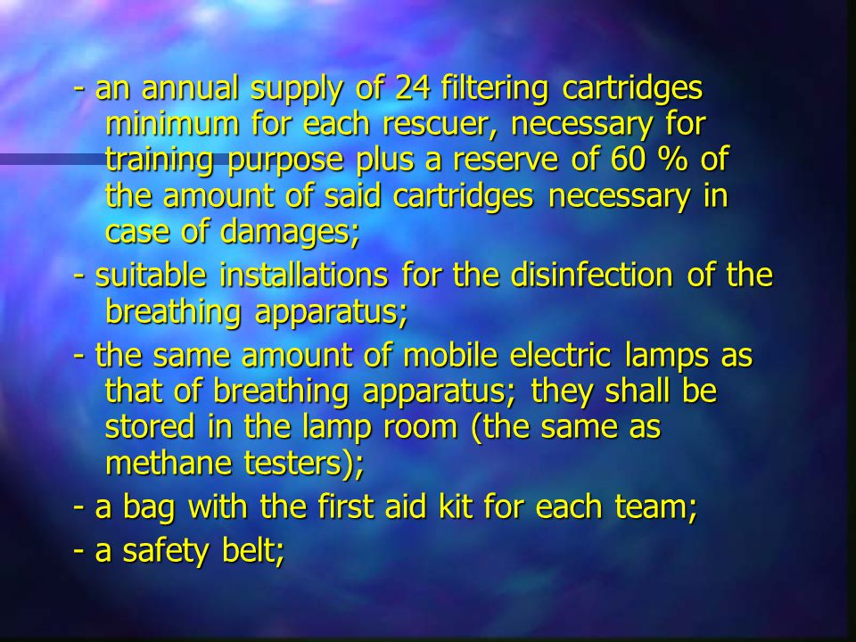 - an annual supply of 24 filtering cartridges minimum for each rescuer, necessary for training purpose plus a reserve of 60 % of the amount of said cartridges necessary in case of damages; - suitable installations for the disinfection of the breathing apparatus; - the same amount of mobile electric lamps as that of breathing apparatus; they shall be stored in the lamp room (the same as methane testers); - a bag with the first aid kit for each team; - a safety belt;