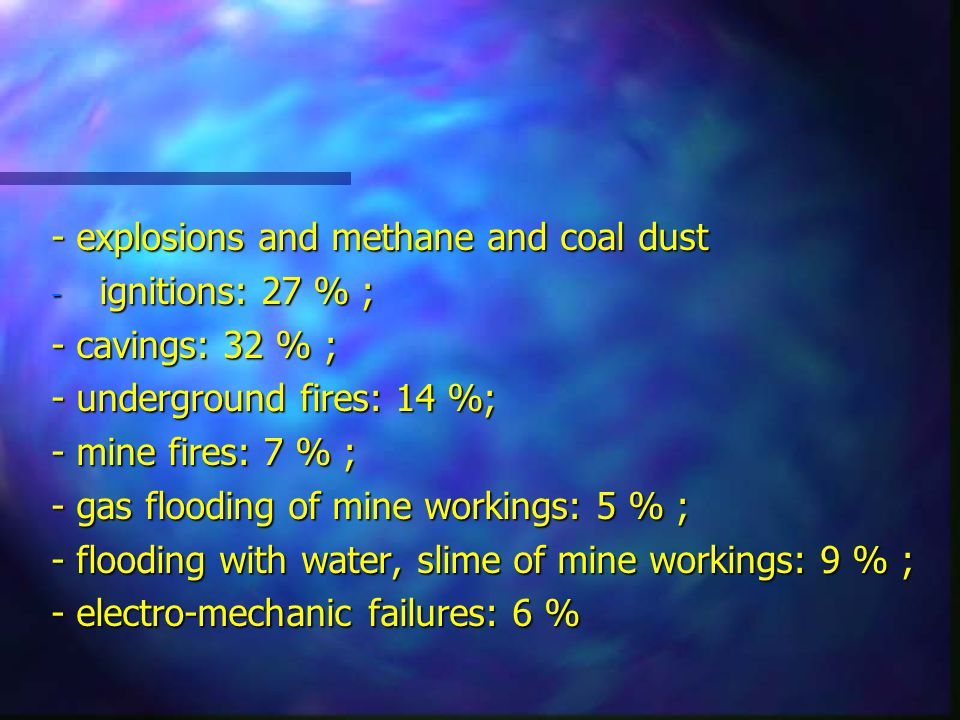 - explosions and methane and coal dust - ignitions: 27 % ; - cavings: 32 % ; - underground fires: 14 %; - mine fires: 7 % ; - gas flooding of mine workings: 5 % ; - flooding with water, slime of mine workings: 9 % ; - electro-mechanic failures: 6 %