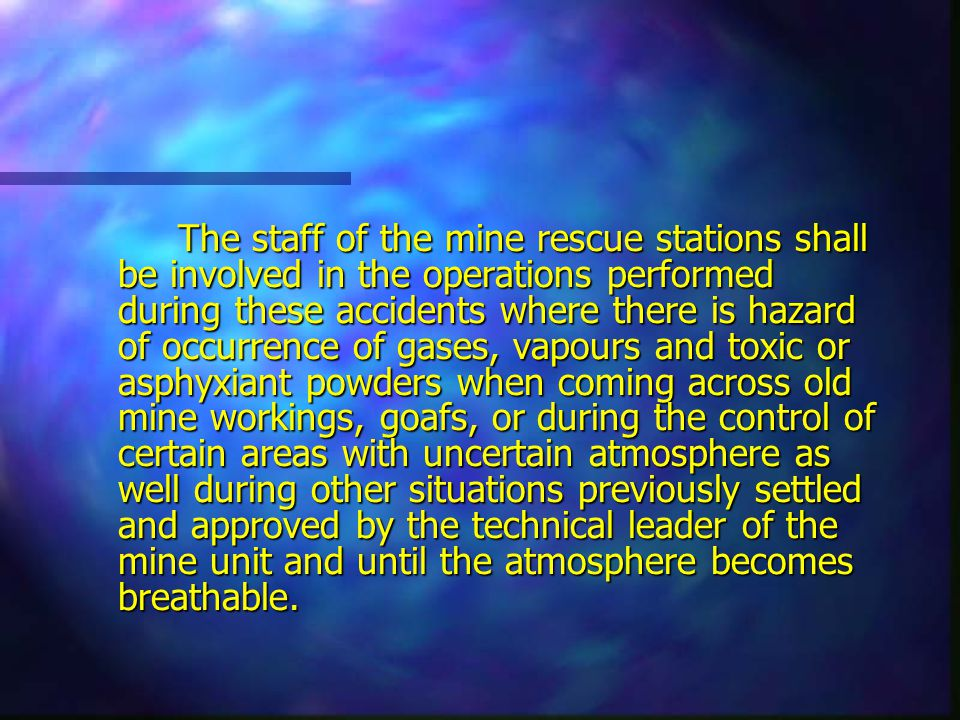 The staff of the mine rescue stations shall be involved in the operations performed during these accidents where there is hazard of occurrence of gases, vapours and toxic or asphyxiant powders when coming across old mine workings, goafs, or during the control of certain areas with uncertain atmosphere as well during other situations previously settled and approved by the technical leader of the mine unit and until the atmosphere becomes breathable.