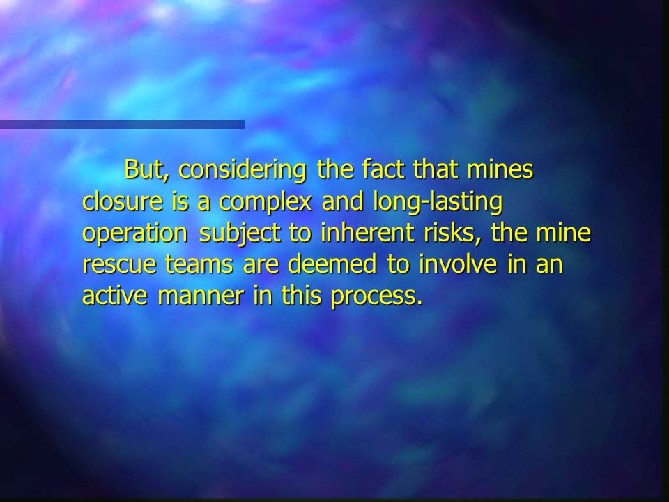 But, considering the fact that mines closure is a complex and long-lasting operation subject to inherent risks, the mine rescue teams are deemed to involve in an active manner in this process.