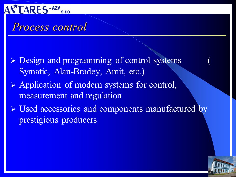 Process control Design and programming of control systems ( Symatic, Alan-Bradey, Amit, etc.) Application of modern systems for control, measurement a