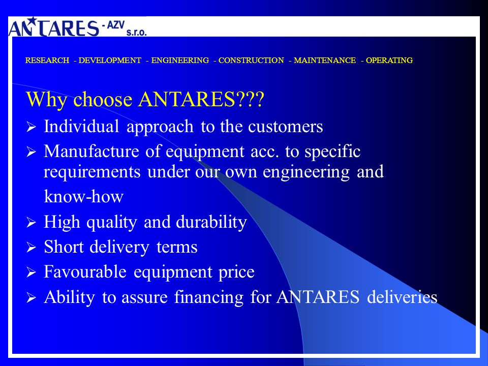 RESEARCH - DEVELOPMENT - ENGINEERING - CONSTRUCTION - MAINTENANCE - OPERATING Why choose ANTARES??? Individual approach to the customers Manufacture o