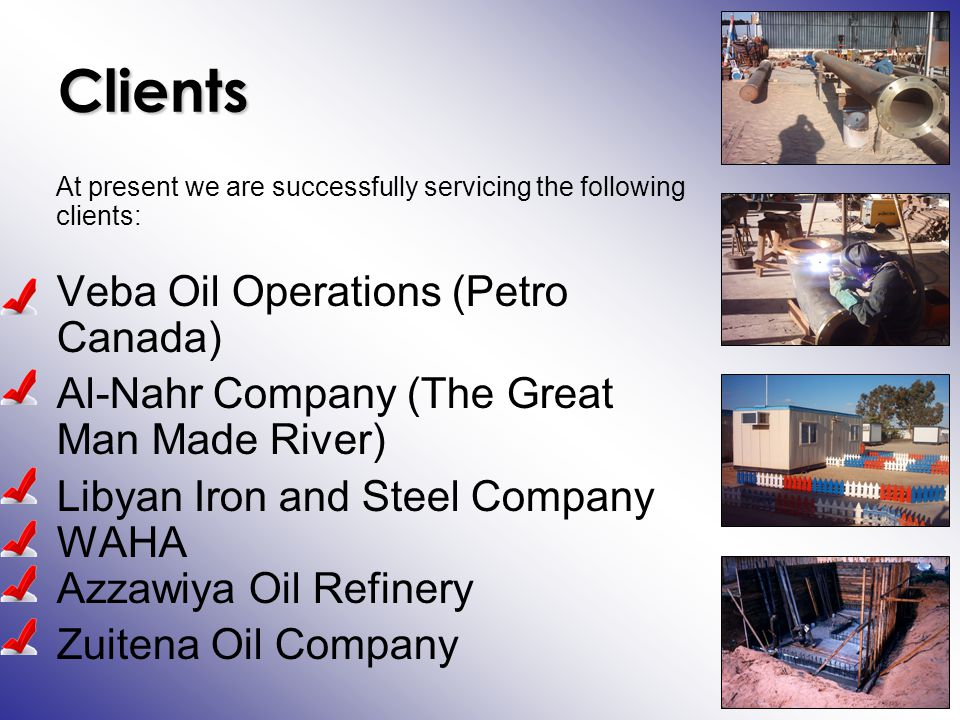 Clients At present we are successfully servicing the following clients: Veba Oil Operations (Petro Canada) Al-Nahr Company (The Great Man Made River) Libyan Iron and Steel Company WAHA Azzawiya Oil Refinery Zuitena Oil Company
