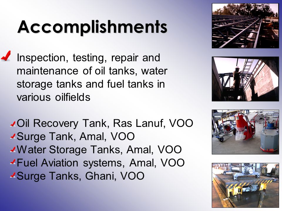 Accomplishments Inspection, testing, repair and maintenance of oil tanks, water storage tanks and fuel tanks in various oilfields Oil Recovery Tank, Ras Lanuf, VOO Surge Tank, Amal, VOO Water Storage Tanks, Amal, VOO Fuel Aviation systems, Amal, VOO Surge Tanks, Ghani, VOO