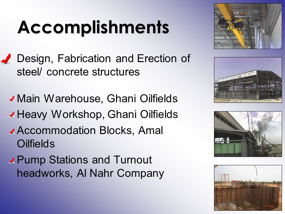 Accomplishments Design, Fabrication and Erection of steel/ concrete structures Main Warehouse, Ghani Oilfields Heavy Workshop, Ghani Oilfields Accommodation Blocks, Amal Oilfields Pump Stations and Turnout headworks, Al Nahr Company