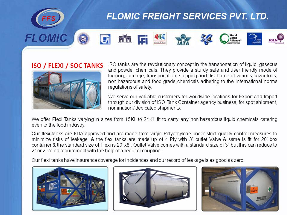 ISO / FLEXI / SOC TANKS ISO tanks are the revolutionary concept in the transportation of liquid, gaseous and powder chemicals. They provide a sturdy s