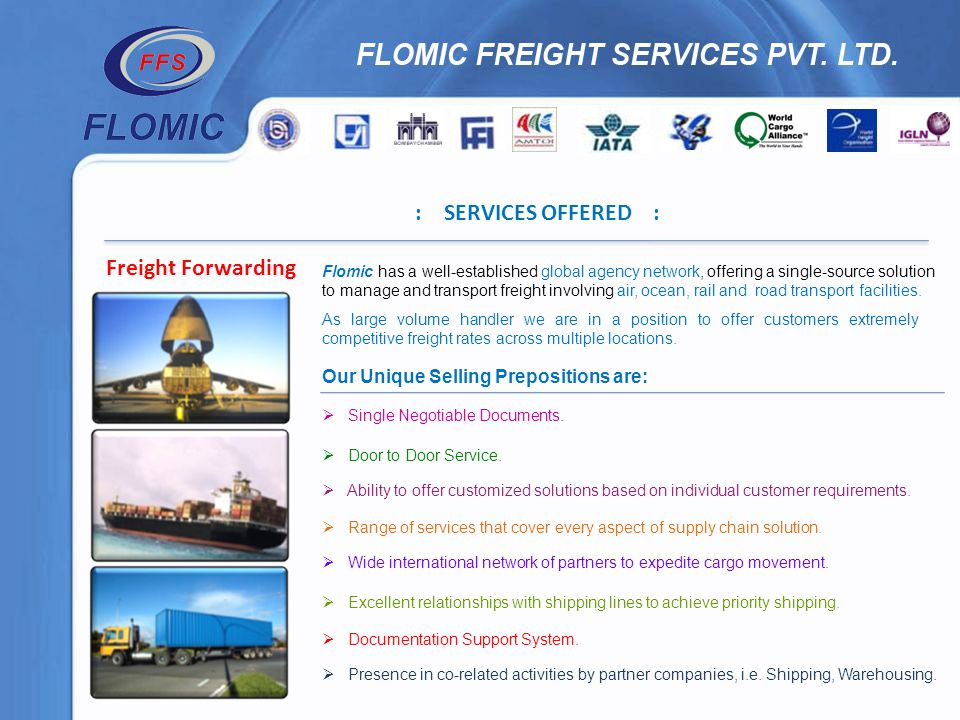 : SERVICES OFFERED : Freight Forwarding Flomic has a well-established global agency network, offering a single-source solution to manage and transport