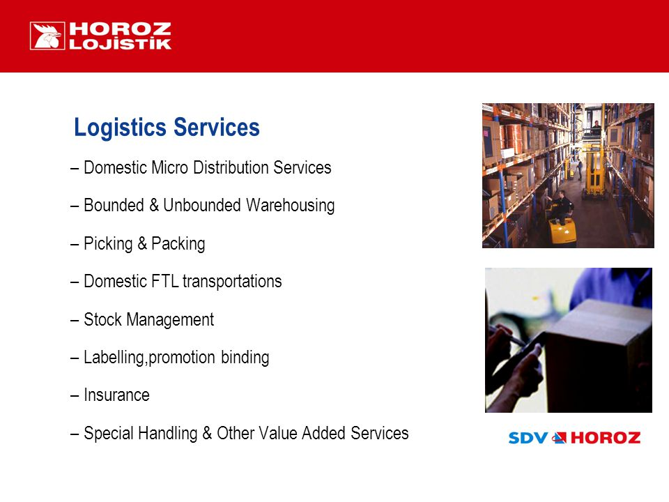 Logistics Services –Domestic Micro Distribution Services –Bounded & Unbounded Warehousing –Picking & Packing –Domestic FTL transportations –Stock Management –Labelling,promotion binding –Insurance –Special Handling & Other Value Added Services