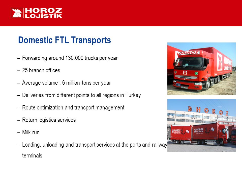 Domestic FTL Transports –Forwarding around 130.000 trucks per year –25 branch offices –Average volume : 6 million tons per year –Deliveries from different points to all regions in Turkey –Route optimization and transport management –Return logistics services –Milk run –Loading, unloading and transport services at the ports and railway terminals