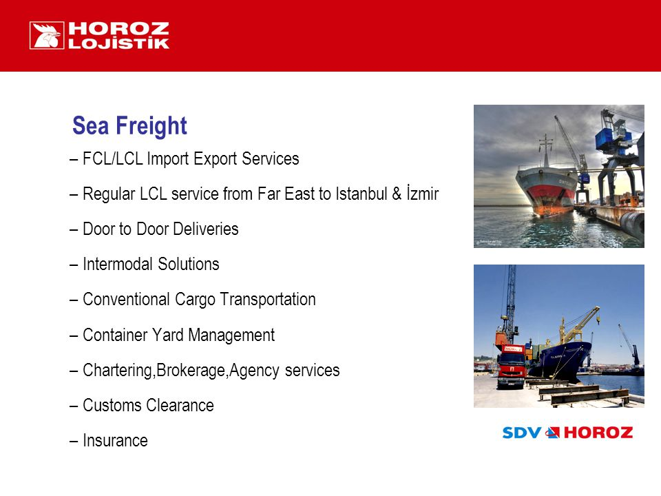 Sea Freight –FCL/LCL Import Export Services –Regular LCL service from Far East to Istanbul & İzmir –Door to Door Deliveries –Intermodal Solutions –Con