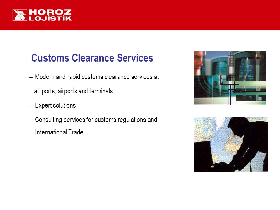Customs Clearance Services –Modern and rapid customs clearance services at all ports, airports and terminals –Expert solutions –Consulting services for customs regulations and International Trade