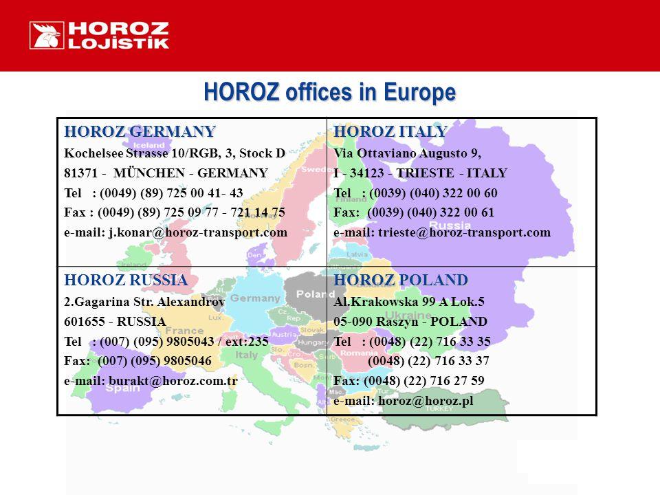 HOROZ offices in Europe HOROZ GERMANY Kochelsee Strasse 10/RGB, 3, Stock D 81371 - MÜNCHEN - GERMANY Tel : (0049) (89) 725 00 41- 43 Fax : (0049) (89) 725 09 77 - 721 14 75 e-mail: j.konar@horoz-transport.com HOROZ ITALY Via Ottaviano Augusto 9, I - 34123 - TRIESTE - ITALY Tel : (0039) (040) 322 00 60 Fax: (0039) (040) 322 00 61 e-mail: trieste@horoz-transport.com HOROZ RUSSIA 2.Gagarina Str.