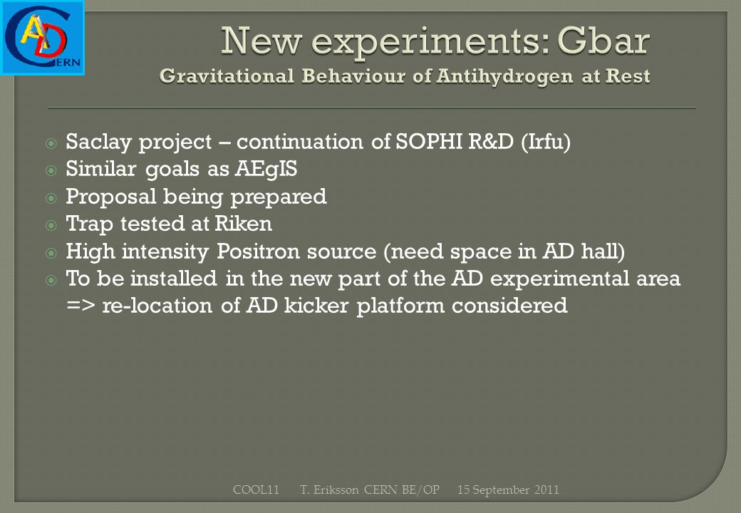 Saclay project – continuation of SOPHI R&D (Irfu) Similar goals as AEgIS Proposal being prepared Trap tested at Riken High intensity Positron source (need space in AD hall) To be installed in the new part of the AD experimental area => re-location of AD kicker platform considered 15 September 2011COOL11 T.