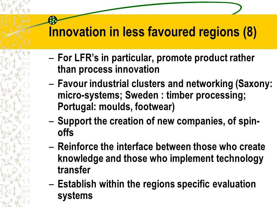 Innovation in less favoured regions (8) – For LFRs in particular, promote product rather than process innovation – Favour industrial clusters and networking (Saxony: micro-systems; Sweden : timber processing; Portugal: moulds, footwear) – Support the creation of new companies, of spin- offs – Reinforce the interface between those who create knowledge and those who implement technology transfer – Establish within the regions specific evaluation systems